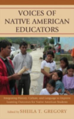Voices of Native American Educators: Integrating History, Culture, and Language to Improve Learning Outcomes for Native American Students 9780739171929