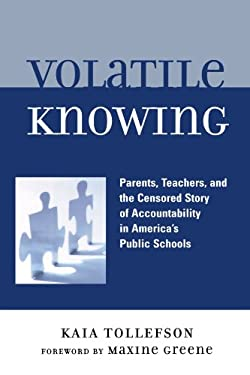Volatile Knowing: Parents, Teachers, and the Censored Story of Accountability in America's Public Schools 9780739115602