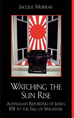 Watching the Sun Rise: Australian Reporting of Japan, 1931 to the Fall of Singapore 9780739107829