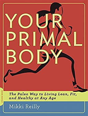 Your Primal Body: The Paleo Way to Living Lean, Fit, and Healthy at Any Age [Tent.] 9780738216379