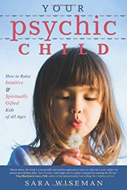 Your Psychic Child: How to Raise Intuitive & Spiritually Gifted Kids of All Ages 9780738720616