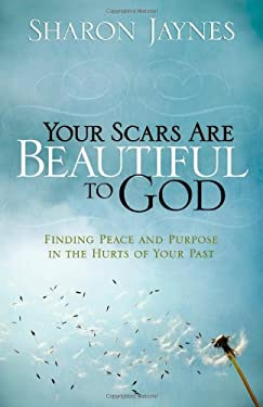 Your Scars Are Beautiful to God: Finding Peace and Purpose in the Hurts of Your Past 9780736916103