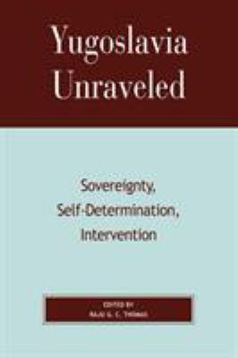 Yugoslavia Unraveled: Sovereignty, Self-Determination, Intervention 9780739107577