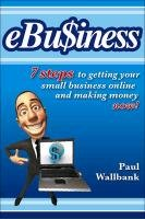 ebu$iness: 7 Steps to Get Your Small Business Online... and Making Money Now! 9780730376255