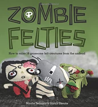 Zombie Felties: How to Raise 16 Gruesome Felt Creatures from the Undead 9780740797644