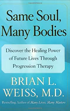 Same Soul, Many Bodies: Discover the Healing Power of Future Lives Through Progression Therapy 9780743264334