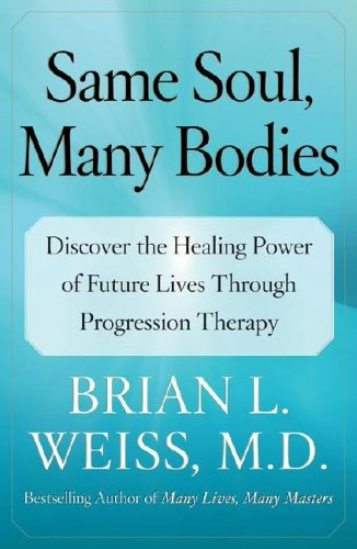 Same Soul, Many Bodies: Discover the Healing Power of Future Lives Through Progression Therapy 9780743264341