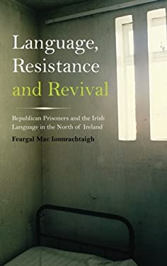 Language, Resistance and Revival: Republican Prisoners and the Irish Language in the North of Ireland 9780745332260