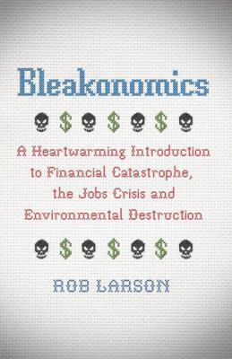 Bleakonomics: A Heartwarming Introduction to Financial Catastrophe, the Jobs Crisis and Environmental Destruction 9780745332673