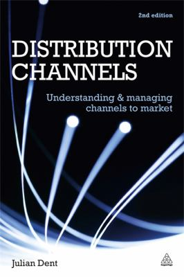 Distribution Channels: Understanding and Managing Channels to Market 9780749462697