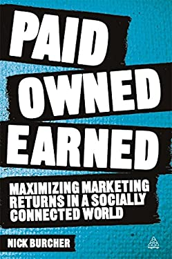 Paid, Owned, Earned: Maximizing Marketing Returns in a Socially Connected World 9780749465629