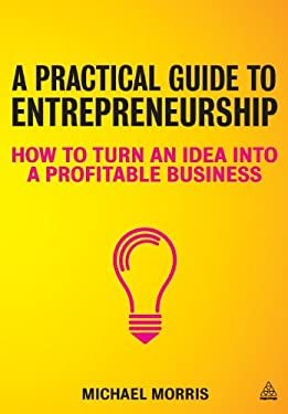 A Practical Guide to Entrepreneurship: How to Turn an Idea Into a Profitable Business 9780749466886