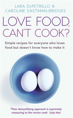 Love Food, Can't Cook?: Simple Recipes for Everyone Who Loves Food But Doesn't Know How to Make It 9780749929398