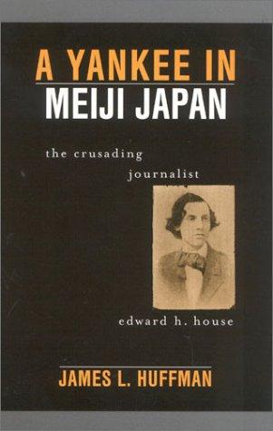 A Yankee in Meiji Japan: The Crusading Journalist Edward H. House