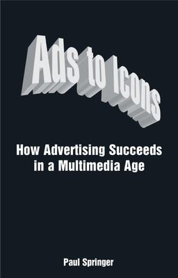 Ads to Icons: How Advertising Succeeds in a Multimedia Age 9780749449360