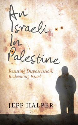 An Israeli in Palestine: Resisting Dispossession, Redeeming Israel 9780745322261