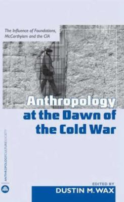 Anthropology at the Dawn of the Cold War: The Influence of Foundations, McCarthyism, and the CIA 9780745325866