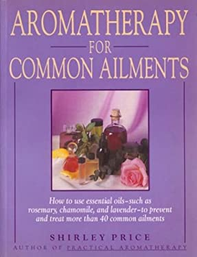 Aromatherapy for Common Ailments: How to Use Essential Oils--Such as Rosemary, Chamomile, and Lavender--To Prevent and Treat More Than 40 Common Ailme 9780743254120