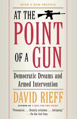 At the Point of a Gun: Democratic Dreams and Armed Intervention 9780743287074