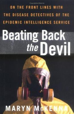 Beating Back the Devil: On the Front Lines with the Disease Detectives of the Epidemic Intelligence Service 9780743251327