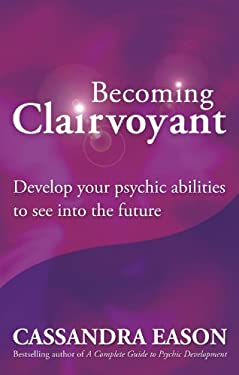 Becoming Clairvoyant: Develop Your Psychic Abilities to See Into the Future 9780749929367