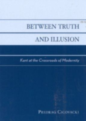 Between Truth and Illusion: Kant at the Crossroads of Modernity 9780742513761