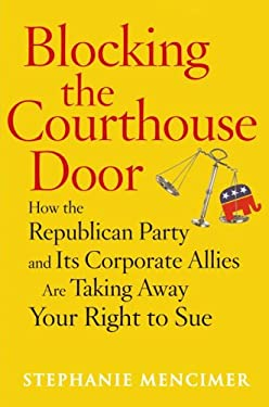 Blocking the Courthouse Door: How the Republican Party and Its Corporate Allies Are Taking Away Your Right to Sue 9780743277006