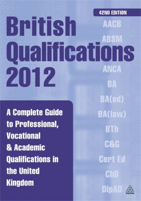 British Qualifications 2012: A Complete Guide to Professional, Vocational & Academic Qualifications in the United Kingdom 9780749464110