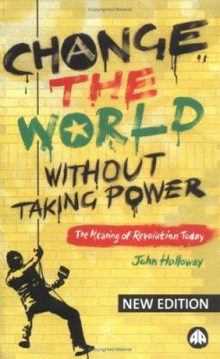 Change the World Without Taking Power: The Meaning of Revolution Today 9780745324661