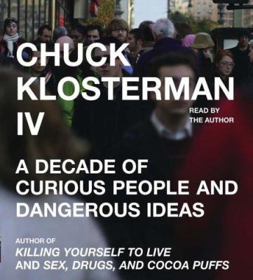 Chuck Klosterman IV: A Decade of Curious People and Dangerous Ideas 9780743554299