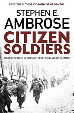 Citizen Soldiers : The U. S. Army from the Normandy Beaches to the Bulge to the Surrender of Germany--June 7, 1944-May 7, 1945