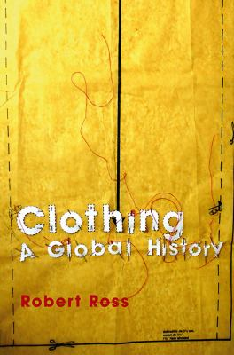 Clothing: A Global History: Or, the Imperialists' New Clothes