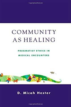 Community as Healing: Pragmatist Ethics in Medical Encounters 9780742512184