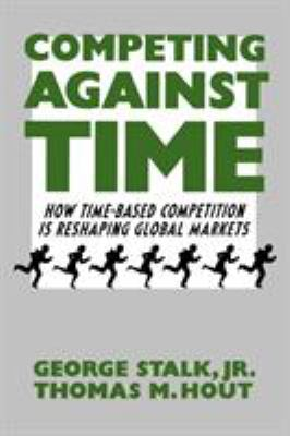 Competing Against Time: How Time-Based Competition Is Reshaping Global Markets 9780743253413