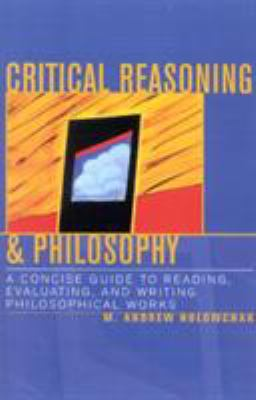 Critical Reasoning & Philosophy: A Concise Guide to Reading, Evaluating, and Writing Philosophical Works 9780742534254