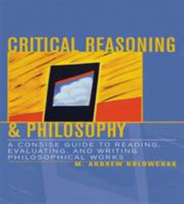 Critical Reasoning & Philosophy: A Concise Guide to Reading, Evaluating, and Writing Philosophical Works 9780742534261