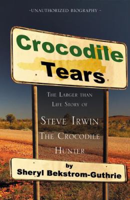Crocodile Tears: The Larger Than Life Story of Steve Irwin, the Crocodile Hunter 9780741453266
