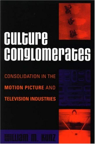 Culture Conglomerates: Consolidation in the Motion Picture and Television Industries 9780742540668
