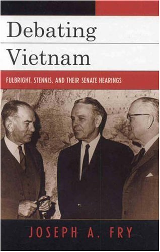Debating Vietnam: Fulbright, Stennis, and Their Senate Hearings 9780742544352