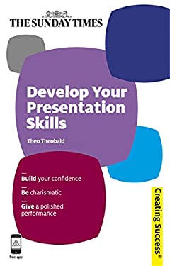 Develop Your Presentation Skills: Build Your Confidence; Be Charismatic; Give a Polished Performance 9780749462789