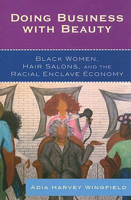 Doing Business with Beauty: Black Women, Hair Salons, and the Racial Enclave Economy 9780742561175