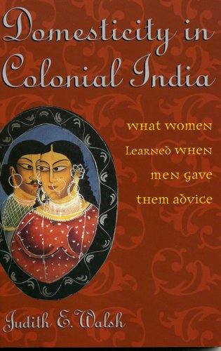 Domesticity in Colonial India: What Women Learned When Men Gave Them Advice 9780742529373