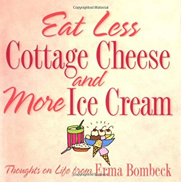 Eat Less Cottage Cheese and More Ice Cream: Thoughts on Life from Erma Bombeck 9780740721274
