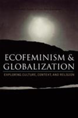 Ecofeminism and Globalization: Exploring Culture, Context, and Religion 9780742526983