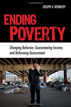 Ending Poverty: Changing Behavior, Guaranteeing Income, and Transforming Government 9780742558724