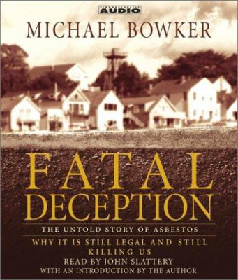 Fatal Deception: The Untold Story of Asbestos: Why It Is Still Legal and Killing Us 9780743528580