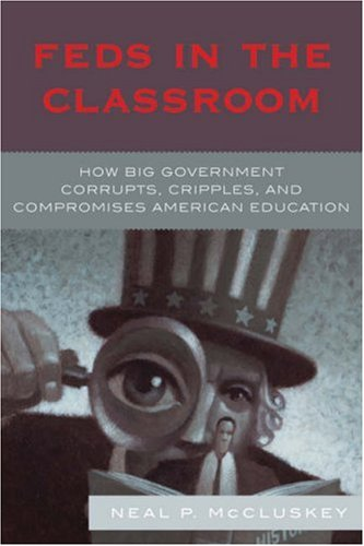 Feds in the Classroom: How Big Government Corrupts, Cripples, and Compromises American Education 9780742548596