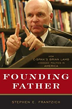 Founding Father: How C-Span's Brian Lamb Changed Politics in America 9780742558502