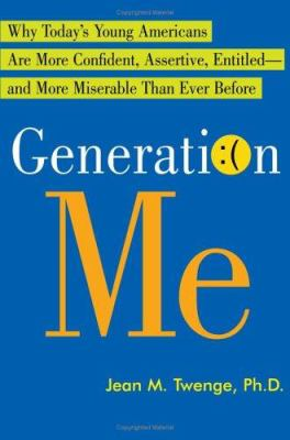 Generation Me: Why Today's Young Americans Are More Confident, Assertive, Entitled--And More Miserable Than Ever Before 9780743276979