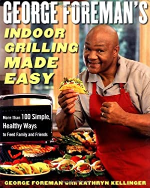 George Foreman's Indoor Grilling Made Easy: More Than 100 Simple, Healthy Ways to Feed Family and Friends 9780743266741